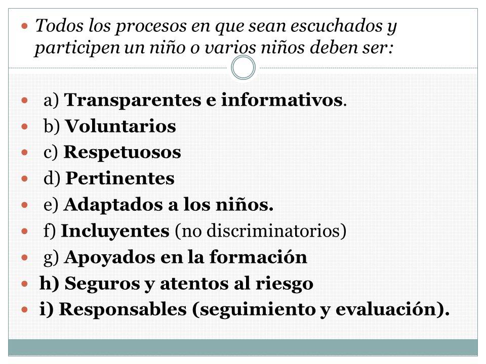 Todos los procesos en que sean escuchados y participen un niño o varios niños deben ser: a) Transparentes e informativos. b) Voluntarios c) Respetuoso