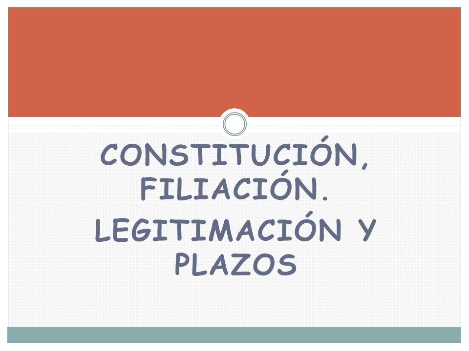 CONSTITUCIÓN, FILIACIÓN. LEGITIMACIÓN Y PLAZOS