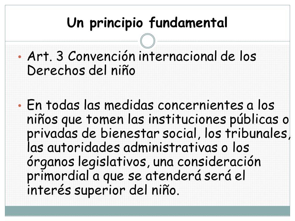 Un principio fundamental Art. 3 Convención internacional de los Derechos del niño En todas las medidas concernientes a los niños que tomen las institu