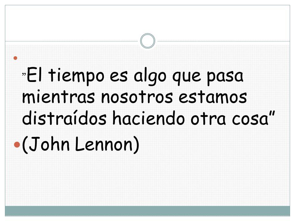 El tiempo es algo que pasa mientras nosotros estamos distraídos haciendo otra cosa (John Lennon)