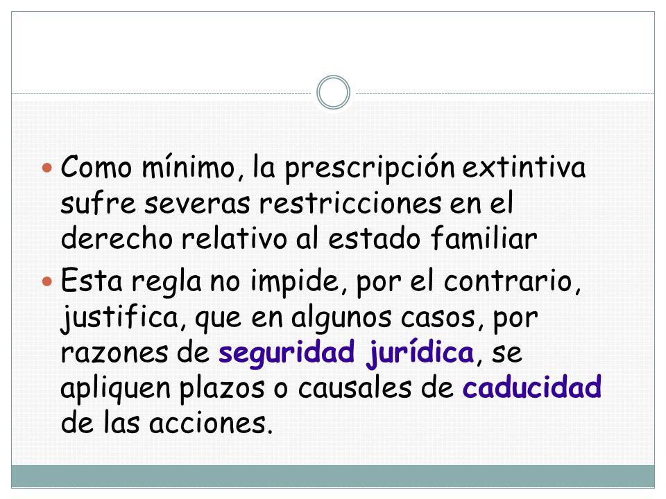 Como mínimo, la prescripción extintiva sufre severas restricciones en el derecho relativo al estado familiar Esta regla no impide, por el contrario, j