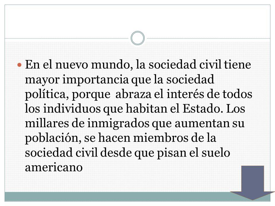 En el nuevo mundo, la sociedad civil tiene mayor importancia que la sociedad política, porque abraza el interés de todos los individuos que habitan el