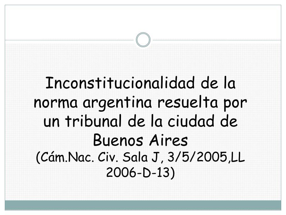 Inconstitucionalidad de la norma argentina resuelta por un tribunal de la ciudad de Buenos Aires (Cám.Nac. Civ. Sala J, 3/5/2005,LL 2006-D-13)