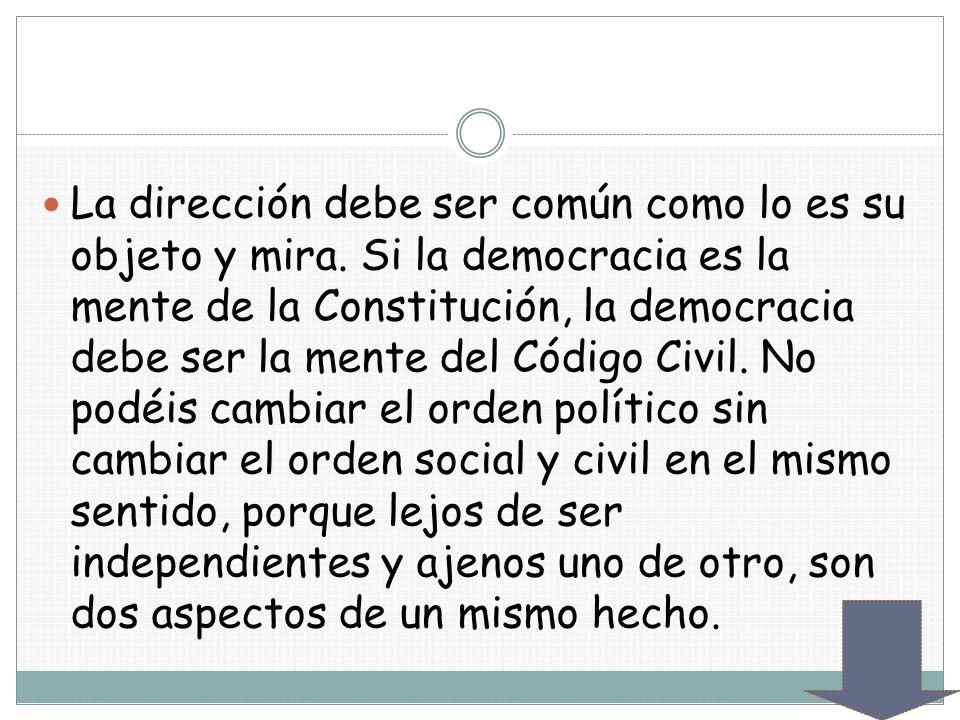 La dirección debe ser común como lo es su objeto y mira. Si la democracia es la mente de la Constitución, la democracia debe ser la mente del Código C