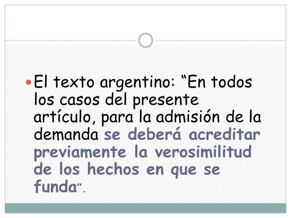 El texto argentino: En todos los casos del presente artículo, para la admisión de la demanda se deberá acreditar previamente la verosimilitud de los h