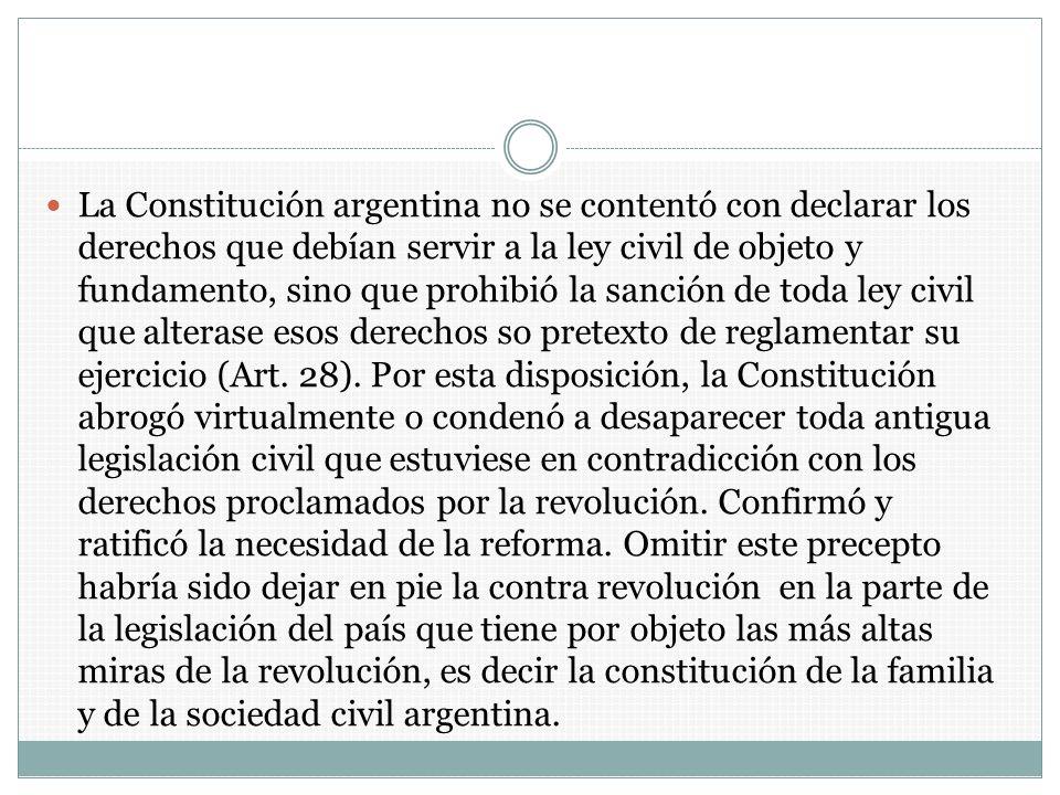 La Constitución argentina no se contentó con declarar los derechos que debían servir a la ley civil de objeto y fundamento, sino que prohibió la sanci