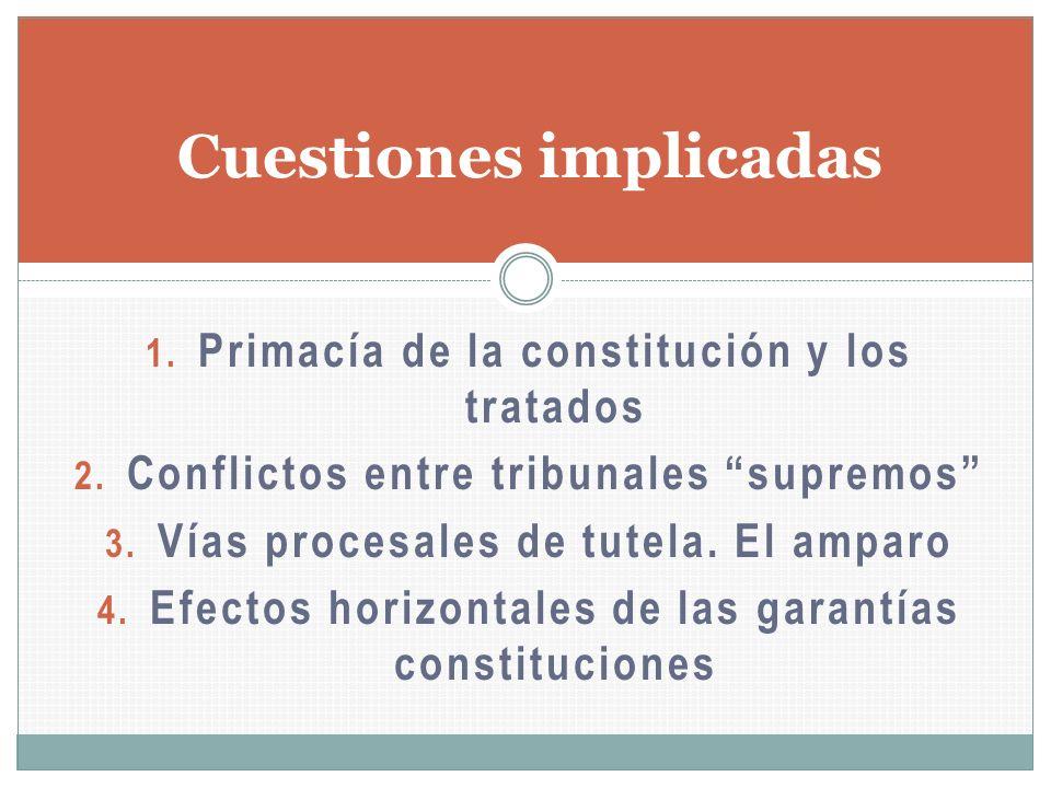 Cuestiones implicadas 1. Primacía de la constitución y los tratados 2. Conflictos entre tribunales supremos 3. Vías procesales de tutela. El amparo 4.