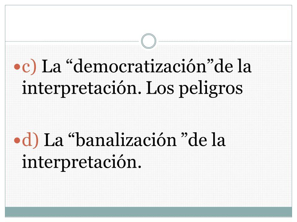 c) La democratizaciónde la interpretación. Los peligros d) La banalización de la interpretación.