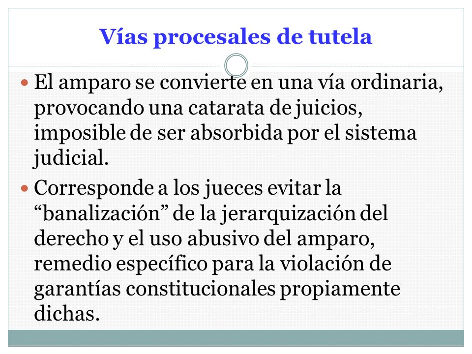 Vías procesales de tutela El amparo se convierte en una vía ordinaria, provocando una catarata de juicios, imposible de ser absorbida por el sistema j