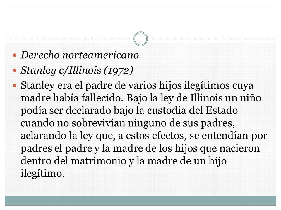 Derecho norteamericano Stanley c/Illinois (1972) Stanley era el padre de varios hijos ilegítimos cuya madre había fallecido. Bajo la ley de Illinois u