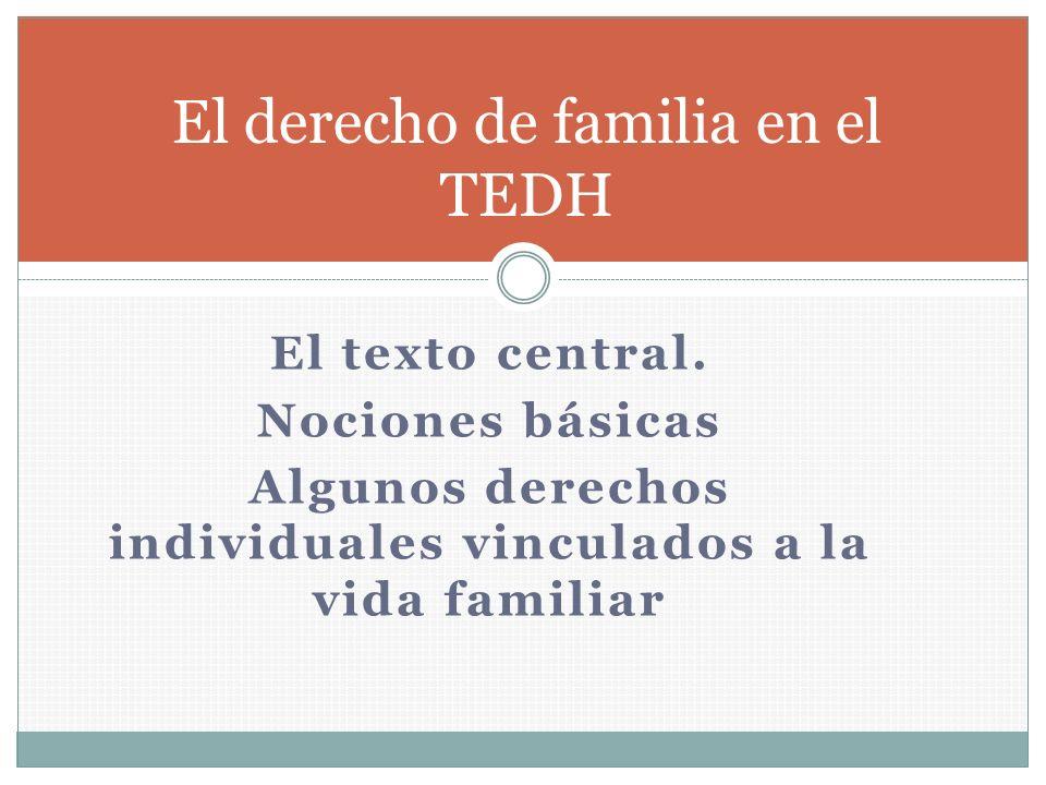 El texto central. Nociones básicas Algunos derechos individuales vinculados a la vida familiar El derecho de familia en el TEDH