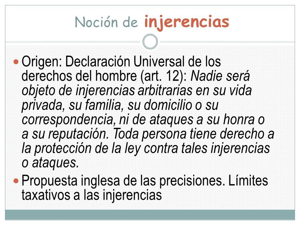 Noción de injerencias Origen: Declaración Universal de los derechos del hombre (art. 12): Nadie será objeto de injerencias arbitrarias en su vida priv