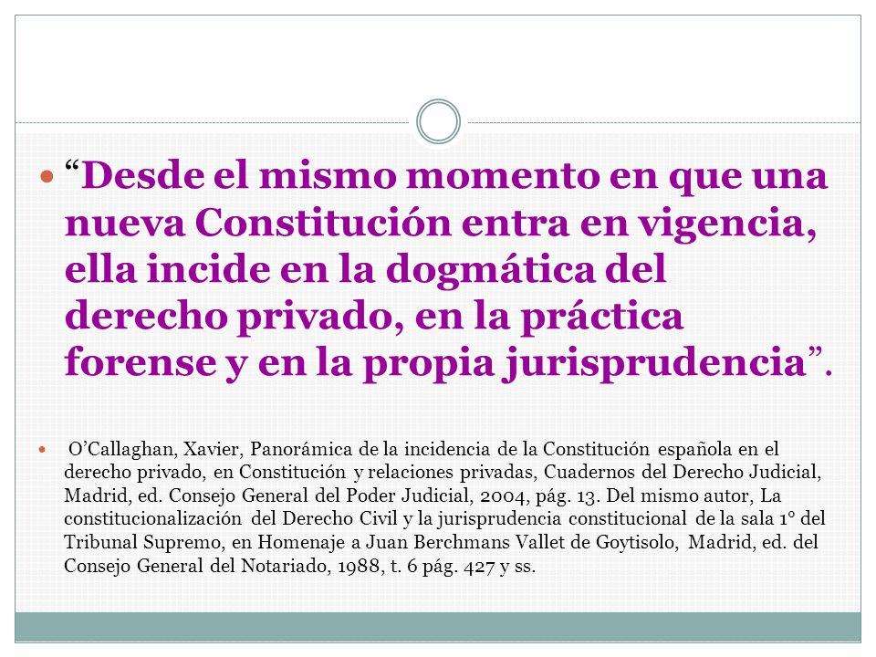 Desde el mismo momento en que una nueva Constitución entra en vigencia, ella incide en la dogmática del derecho privado, en la práctica forense y en l