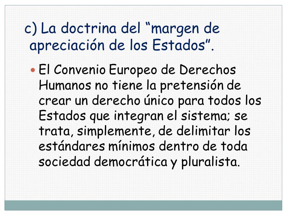 c) La doctrina del margen de apreciación de los Estados. El Convenio Europeo de Derechos Humanos no tiene la pretensión de crear un derecho único para
