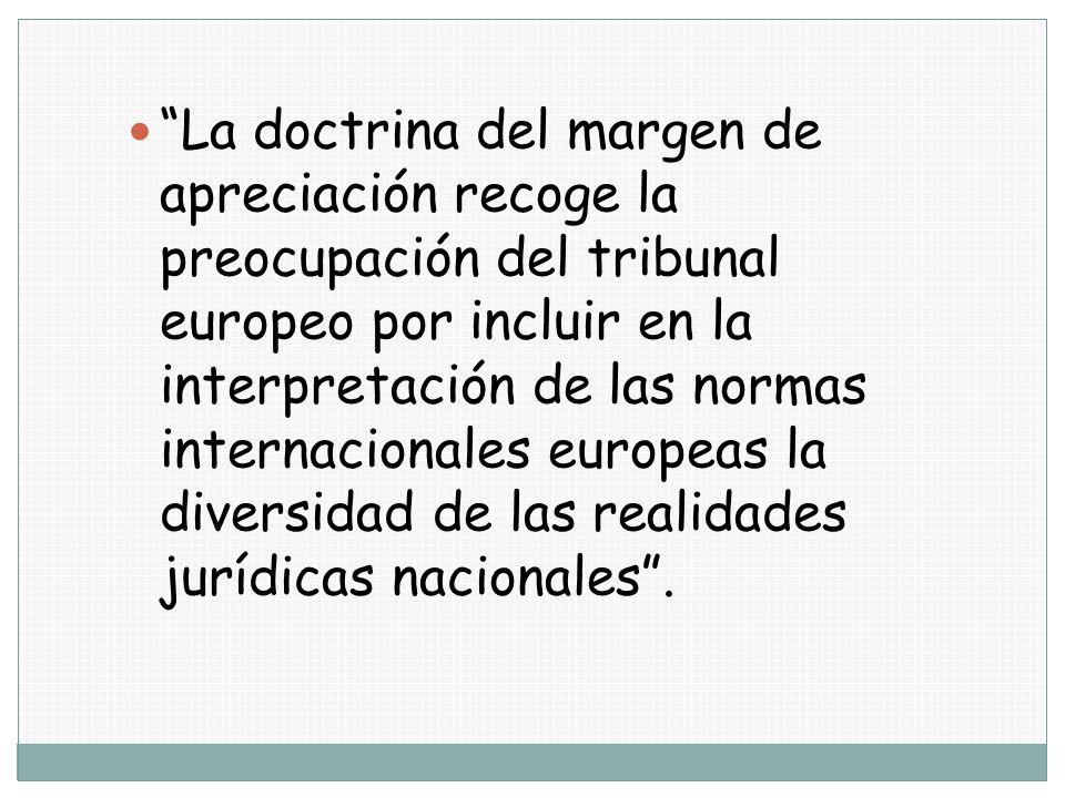 La doctrina del margen de apreciación recoge la preocupación del tribunal europeo por incluir en la interpretación de las normas internacionales europ