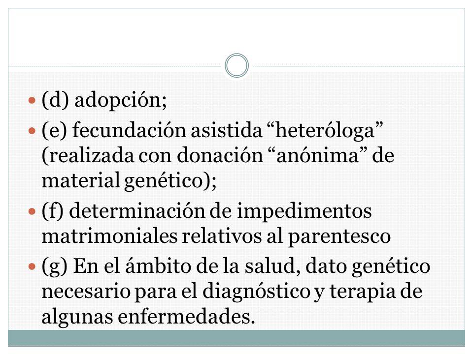 (d) adopción; (e) fecundación asistida heteróloga (realizada con donación anónima de material genético); (f) determinación de impedimentos matrimonial