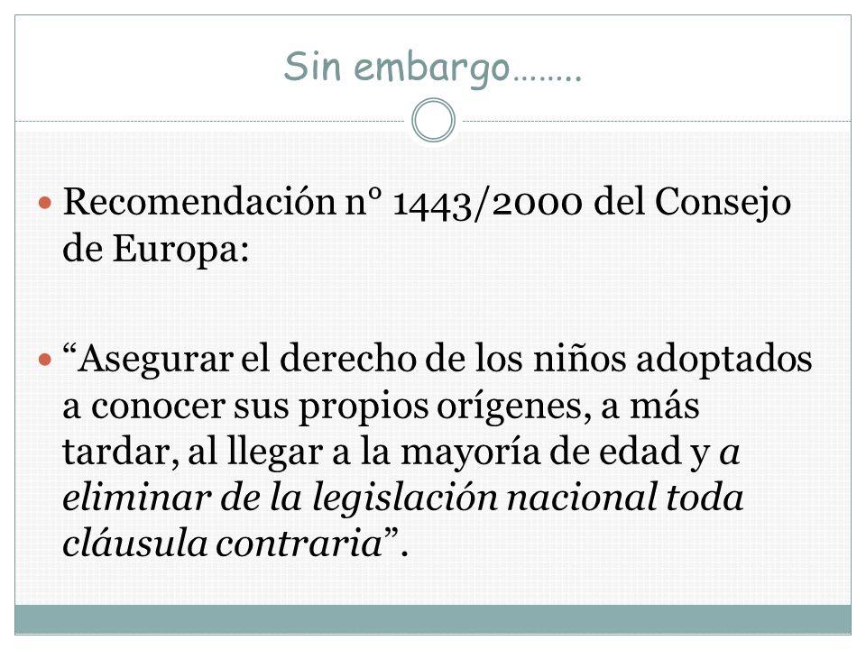 Sin embargo…….. Recomendación n° 1443/2000 del Consejo de Europa: Asegurar el derecho de los niños adoptados a conocer sus propios orígenes, a más tar
