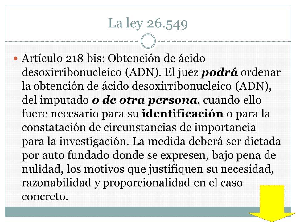 La ley 26.549 Artículo 218 bis: Obtención de ácido desoxirribonucleico (ADN). El juez podrá ordenar la obtención de ácido desoxirribonucleico (ADN), d