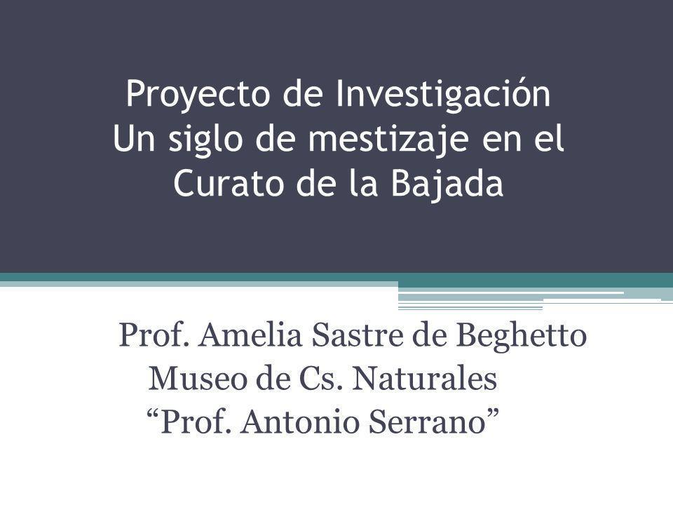 Proyecto de Investigación Un siglo de mestizaje en el Curato de la Bajada Prof. Amelia Sastre de Beghetto Museo de Cs. Naturales Prof. Antonio Serrano