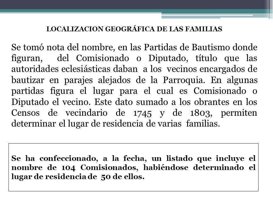 LOCALIZACION GEOGRÁFICA DE LAS FAMILIAS Se tomó nota del nombre, en las Partidas de Bautismo donde figuran, del Comisionado o Diputado, título que las