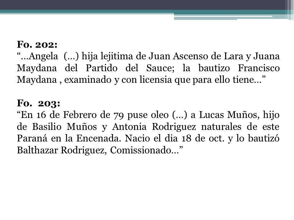 Fo. 202: …Angela (…) hija lejitima de Juan Ascenso de Lara y Juana Maydana del Partido del Sauce; la bautizo Francisco Maydana, examinado y con licens