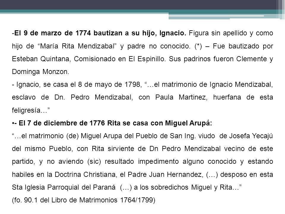 -El 9 de marzo de 1774 bautizan a su hijo, Ignacio. Figura sin apellido y como hijo de María Rita Mendizabal y padre no conocido. (*) – Fue bautizado
