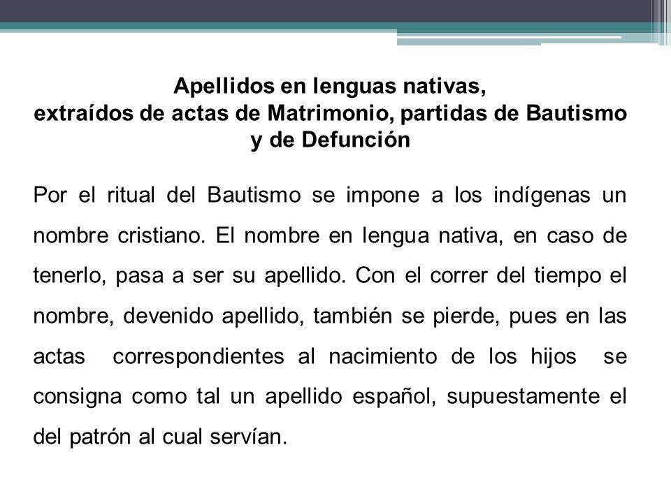 Apellidos en lenguas nativas, extraídos de actas de Matrimonio, partidas de Bautismo y de Defunción Por el ritual del Bautismo se impone a los indígen