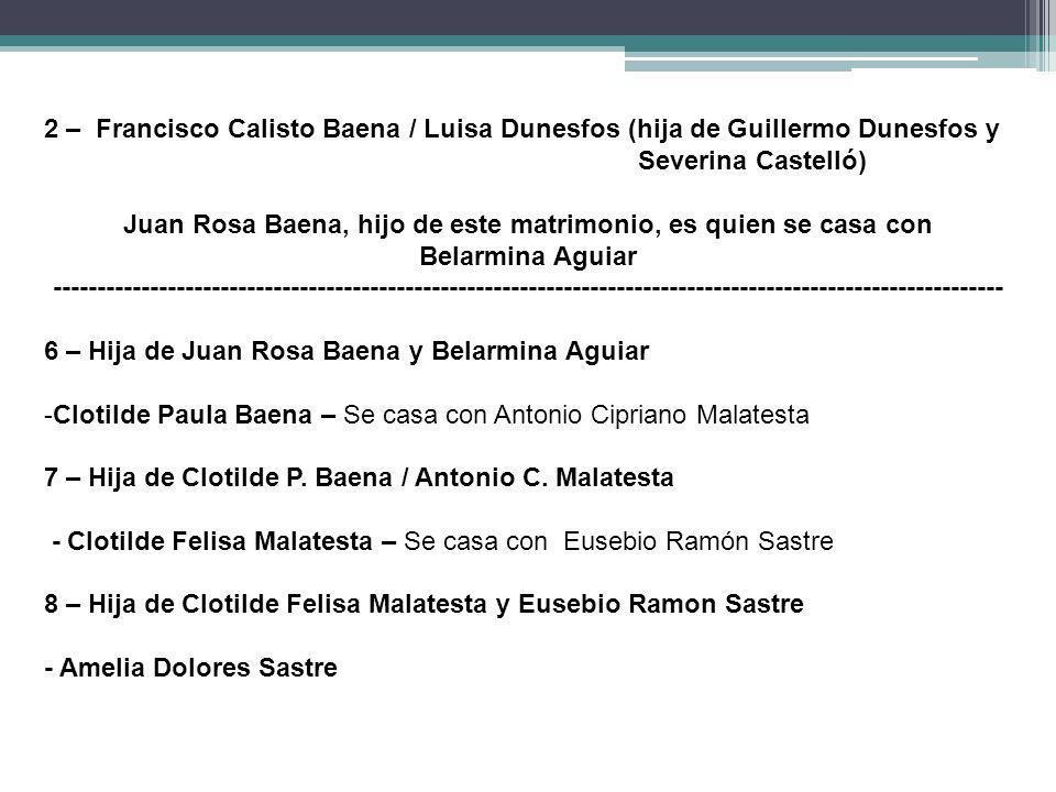 2 – Francisco Calisto Baena / Luisa Dunesfos (hija de Guillermo Dunesfos y Severina Castelló) Juan Rosa Baena, hijo de este matrimonio, es quien se ca