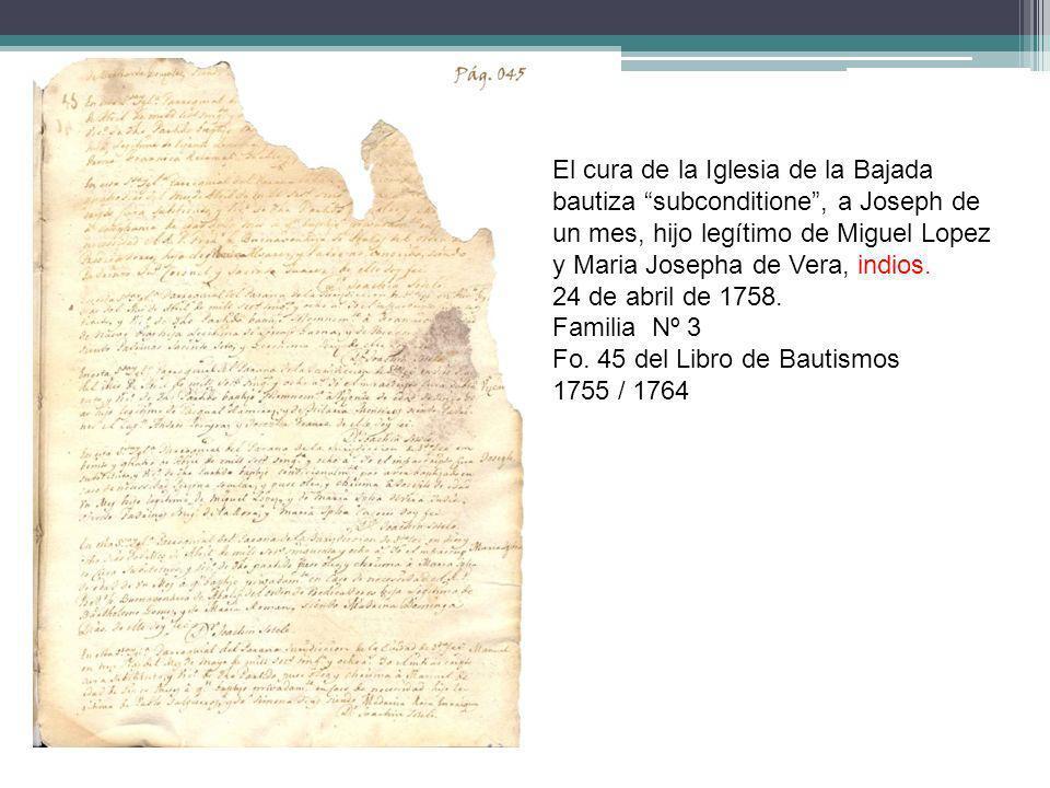 El cura de la Iglesia de la Bajada bautiza subconditione, a Joseph de un mes, hijo legítimo de Miguel Lopez y Maria Josepha de Vera, indios. 24 de abr