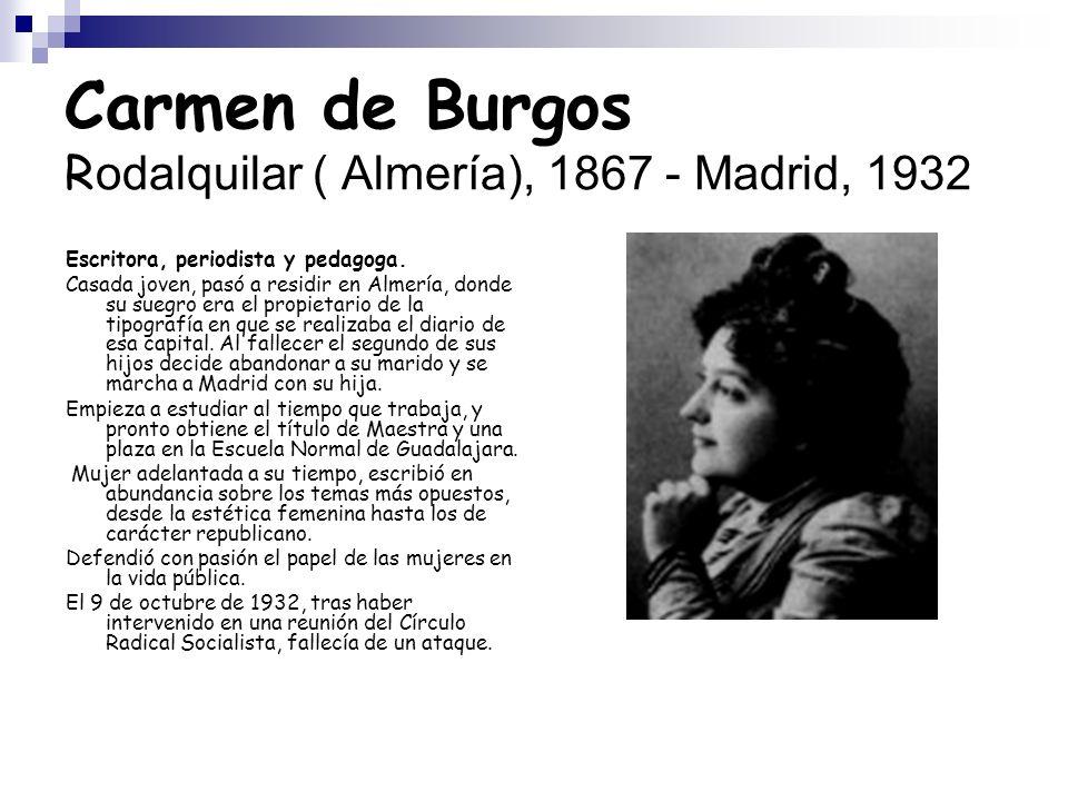 Carmen de Burgos R odalquilar ( Almería), 1867 - Madrid, 1932 Escritora, periodista y pedagoga.