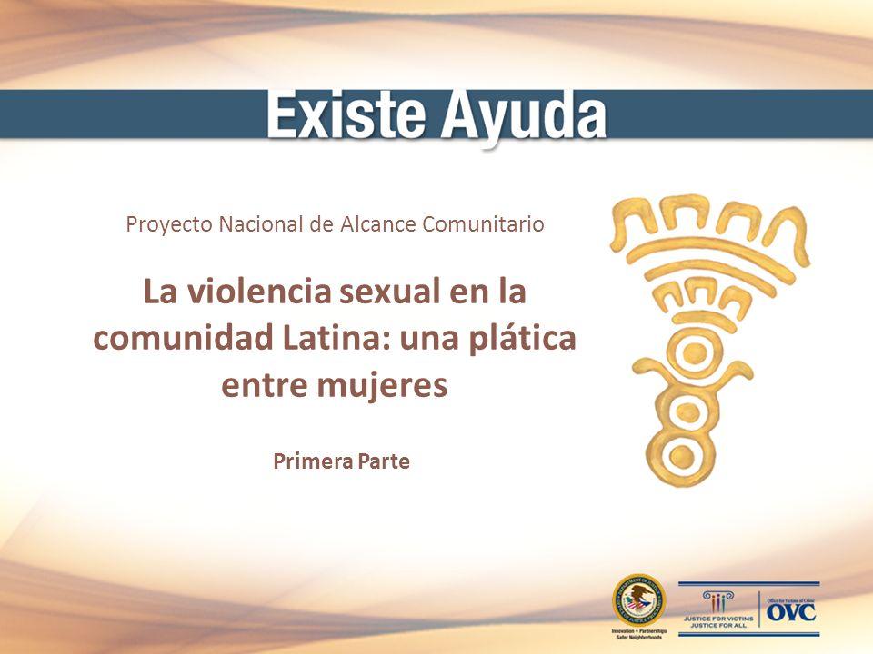 Proyecto Nacional de Alcance Comunitario La violencia sexual en la comunidad Latina: una plática entre mujeres Primera Parte