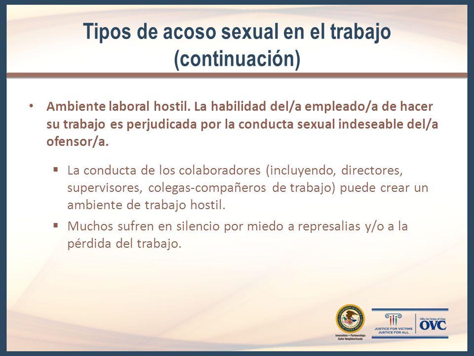 Tipos de acoso sexual en el trabajo (continuación) Ambiente laboral hostil. La habilidad del/a empleado/a de hacer su trabajo es perjudicada por la co