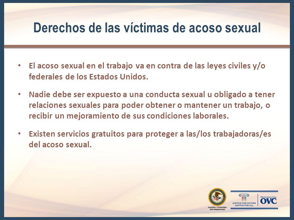 Derechos de las víctimas de acoso sexual El acoso sexual en el trabajo va en contra de las leyes civiles y/o federales de los Estados Unidos.