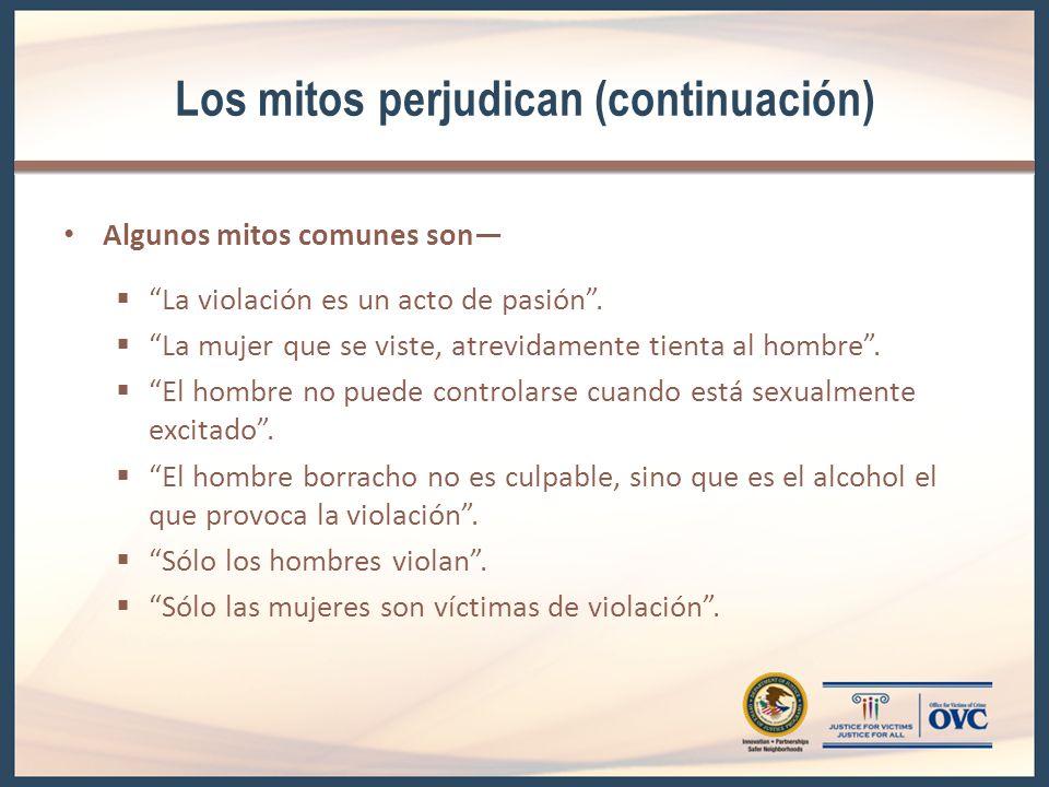Los mitos perjudican (continuación) Algunos mitos comunes son La violación es un acto de pasión. La mujer que se viste, atrevidamente tienta al hombre