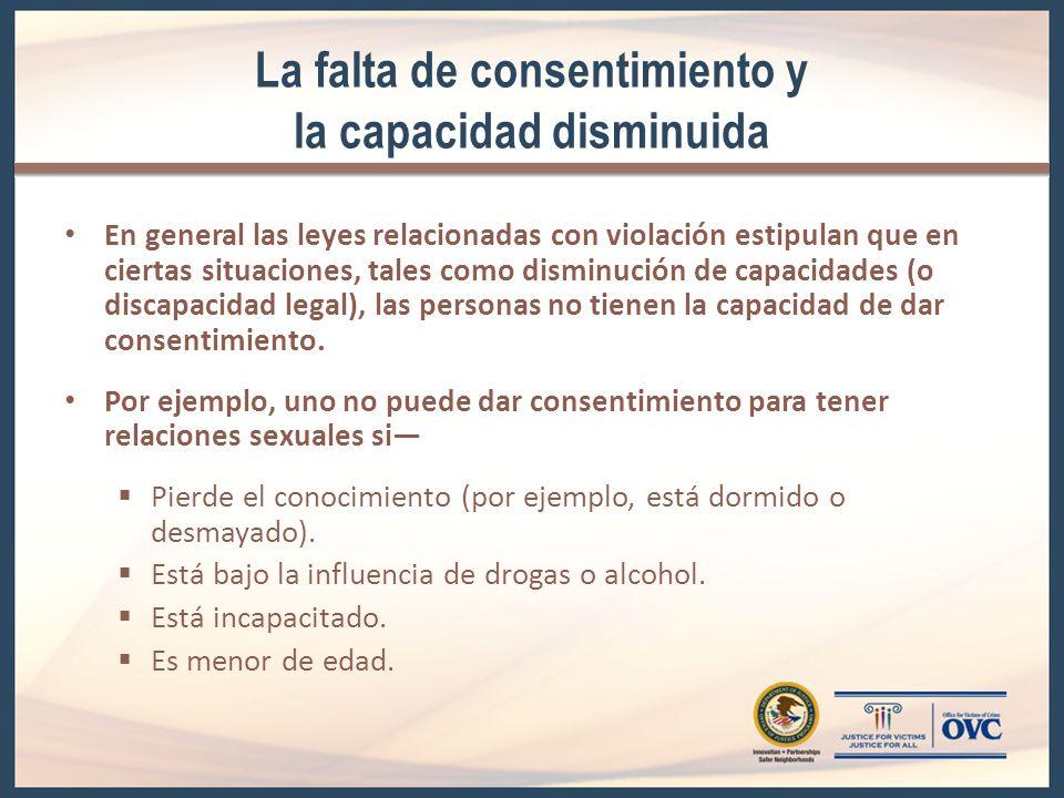 La falta de consentimiento y la capacidad disminuida En general las leyes relacionadas con violación estipulan que en ciertas situaciones, tales como