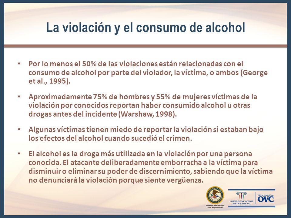 La violación y el consumo de alcohol Por lo menos el 50% de las violaciones están relacionadas con el consumo de alcohol por parte del violador, la víctima, o ambos (George et al., 1995).