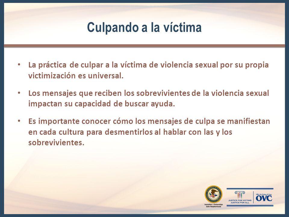 Culpando a la víctima La práctica de culpar a la víctima de violencia sexual por su propia victimización es universal. Los mensajes que reciben los so