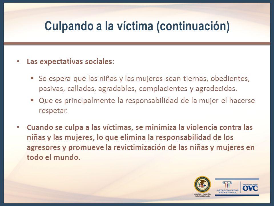Culpando a la víctima (continuación) Las expectativas sociales: Se espera que las niñas y las mujeres sean tiernas, obedientes, pasivas, calladas, agradables, complacientes y agradecidas.