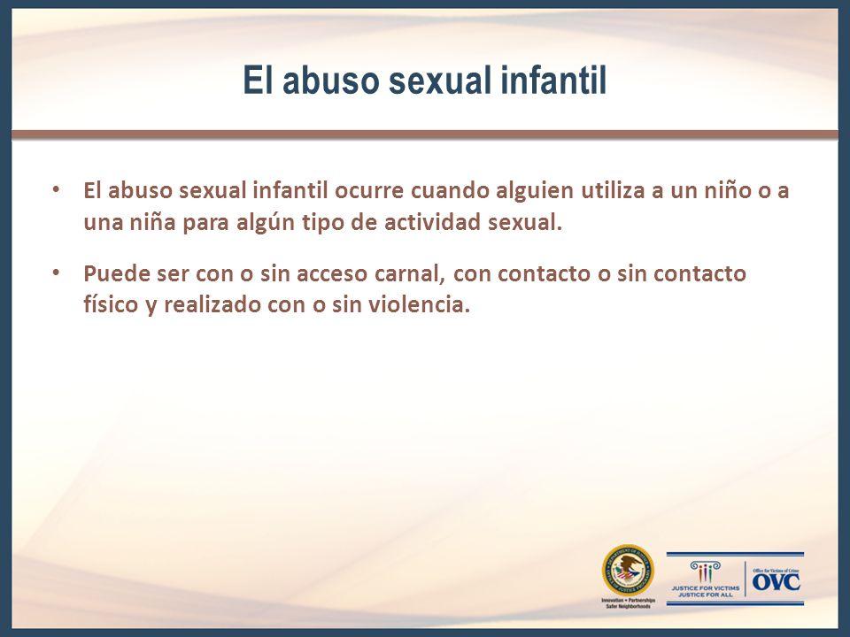 El abuso sexual infantil El abuso sexual infantil ocurre cuando alguien utiliza a un niño o a una niña para algún tipo de actividad sexual.
