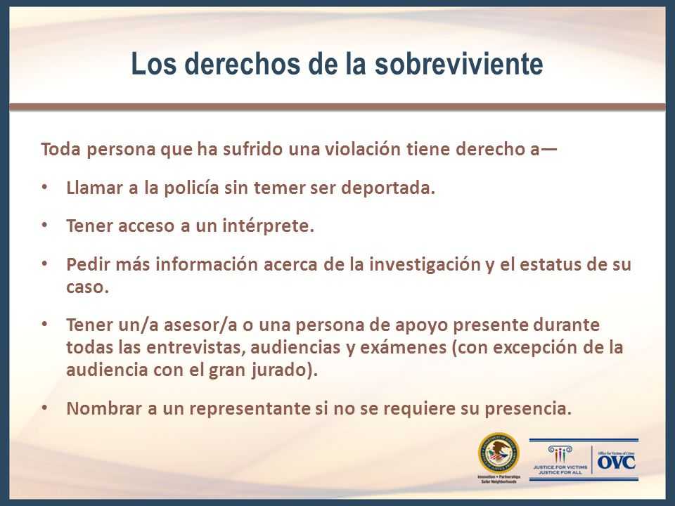 Los derechos de la sobreviviente Toda persona que ha sufrido una violación tiene derecho a Llamar a la policía sin temer ser deportada. Tener acceso a