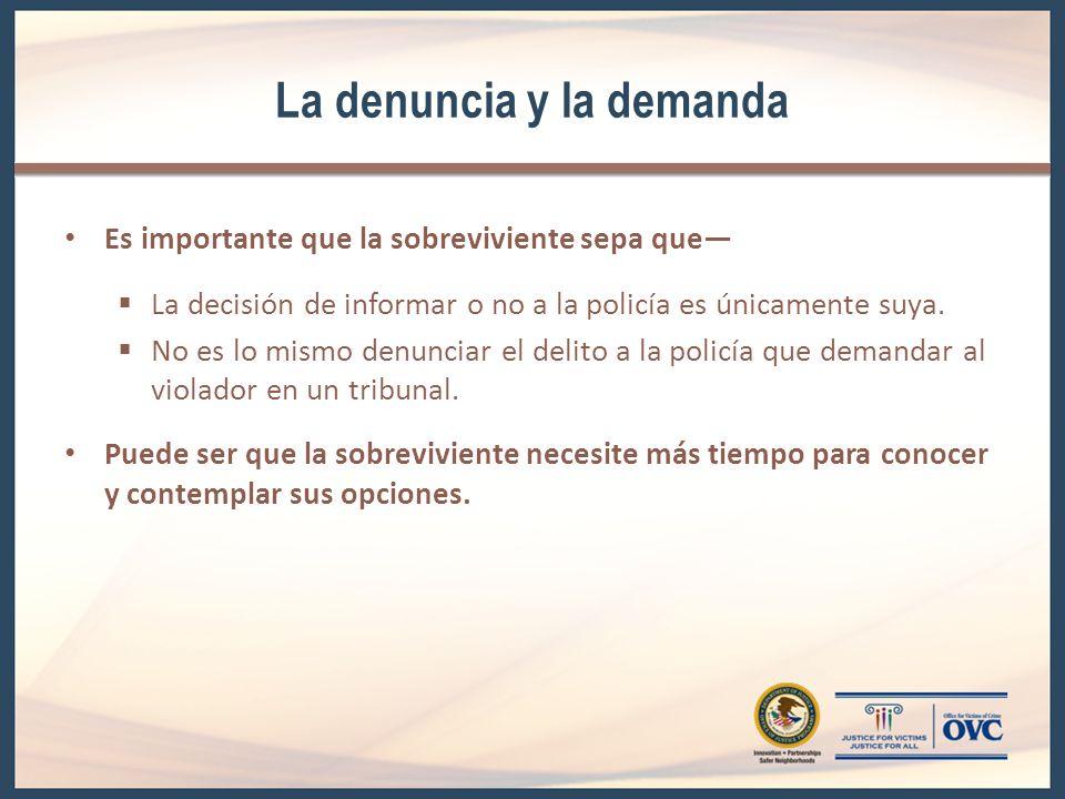 La denuncia y la demanda Es importante que la sobreviviente sepa que La decisión de informar o no a la policía es únicamente suya.