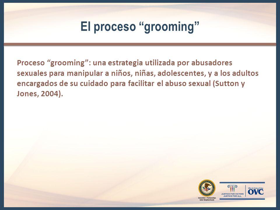 El proceso grooming Proceso grooming: una estrategia utilizada por abusadores sexuales para manipular a niños, niñas, adolescentes, y a los adultos encargados de su cuidado para facilitar el abuso sexual (Sutton y Jones, 2004).
