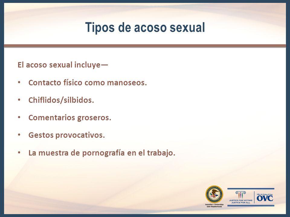 Tipos de acoso sexual El acoso sexual incluye Contacto físico como manoseos. Chiflidos/silbidos. Comentarios groseros. Gestos provocativos. La muestra
