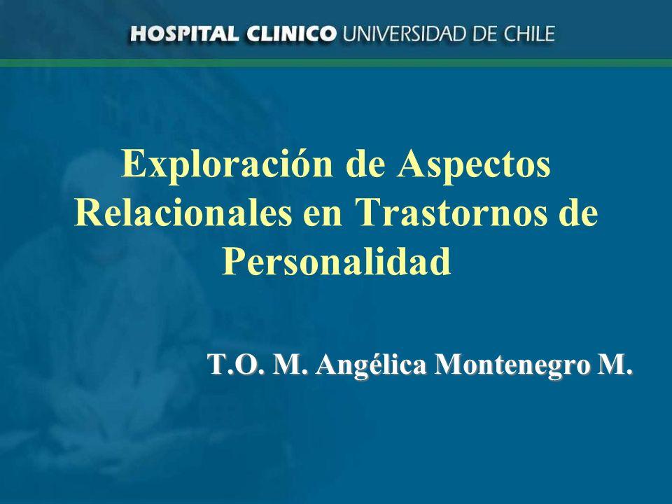 Exploración de Aspectos Relacionales en Trastornos de Personalidad T.O. M. Angélica Montenegro M.
