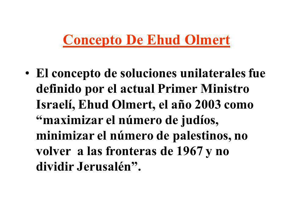 Concepto De Ehud Olmert El concepto de soluciones unilaterales fue definido por el actual Primer Ministro Israelí, Ehud Olmert, el año 2003 como maxim