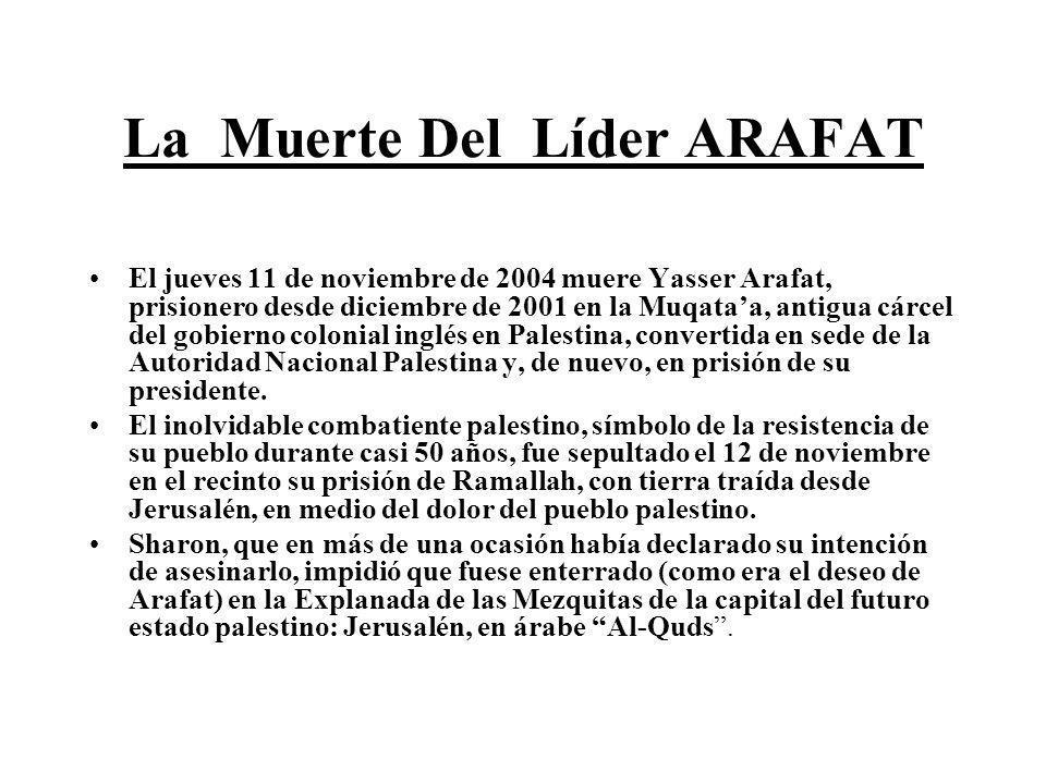 La Muerte Del Líder ARAFAT El jueves 11 de noviembre de 2004 muere Yasser Arafat, prisionero desde diciembre de 2001 en la Muqataa, antigua cárcel del