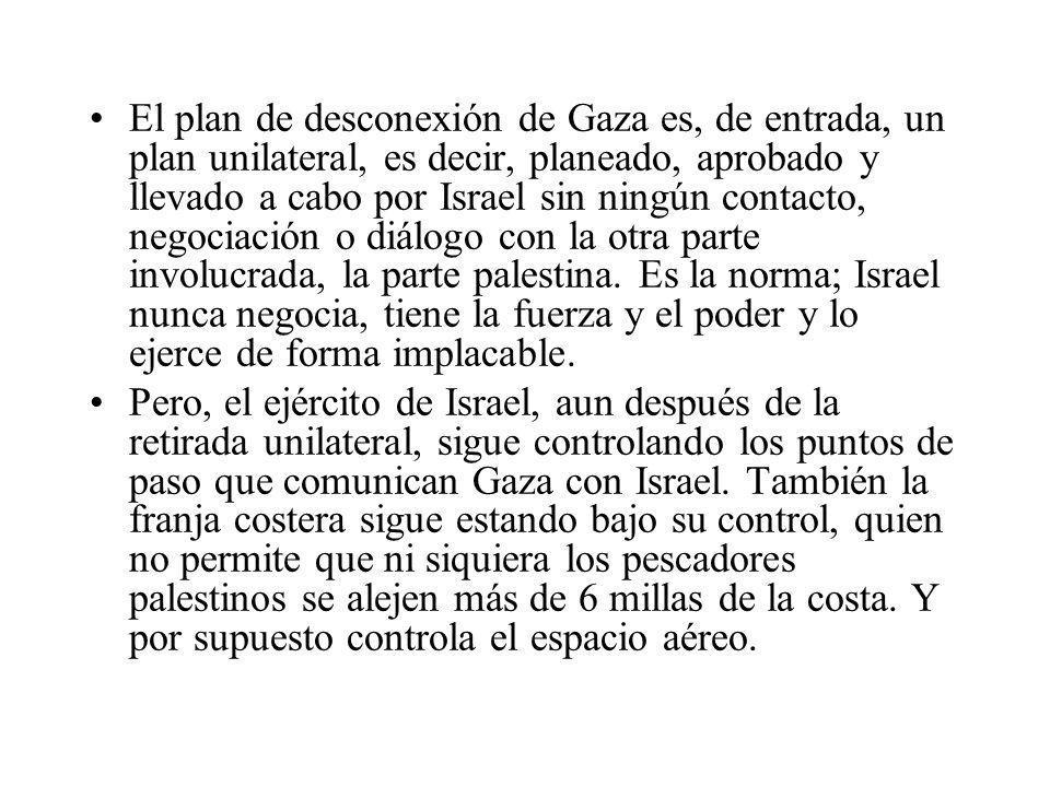 El plan de desconexión de Gaza es, de entrada, un plan unilateral, es decir, planeado, aprobado y llevado a cabo por Israel sin ningún contacto, negoc