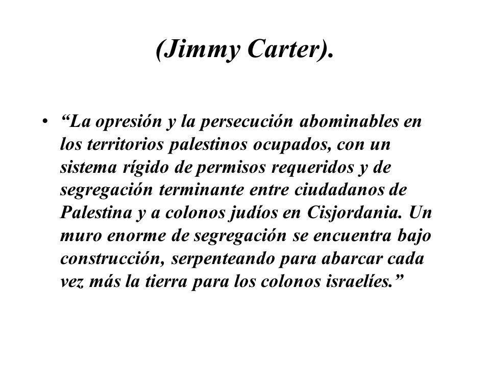 (Jimmy Carter). La opresión y la persecución abominables en los territorios palestinos ocupados, con un sistema rígido de permisos requeridos y de seg