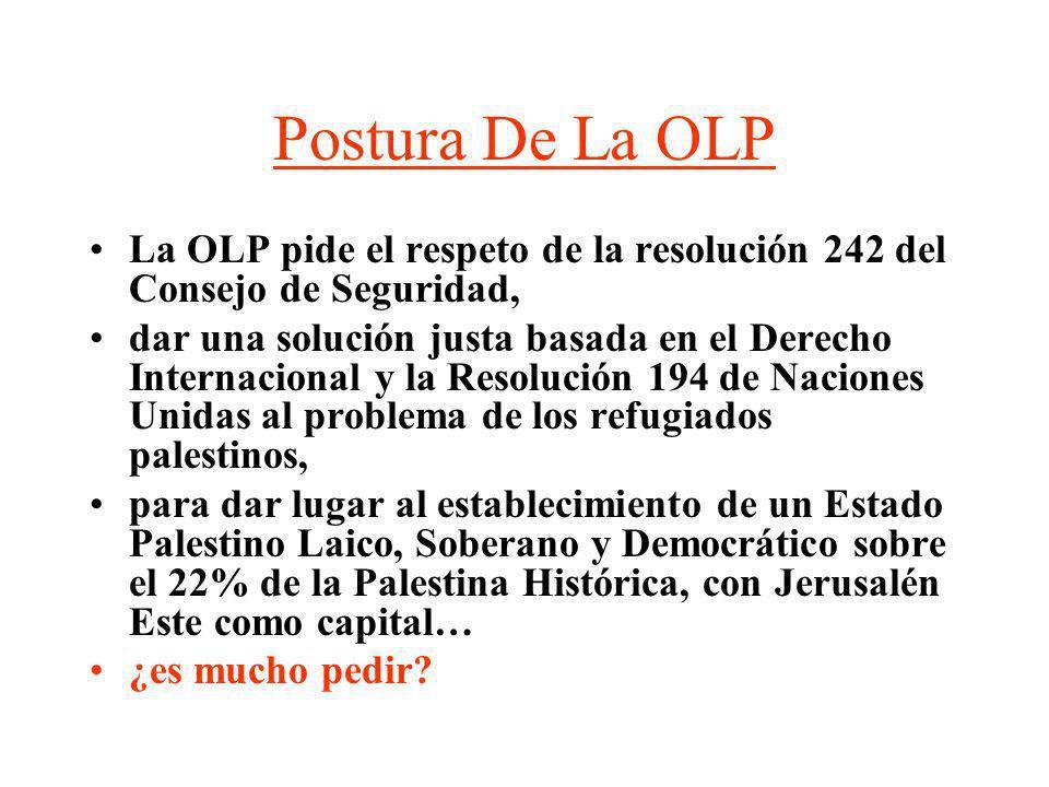 Postura De La OLP La OLP pide el respeto de la resolución 242 del Consejo de Seguridad, dar una solución justa basada en el Derecho Internacional y la