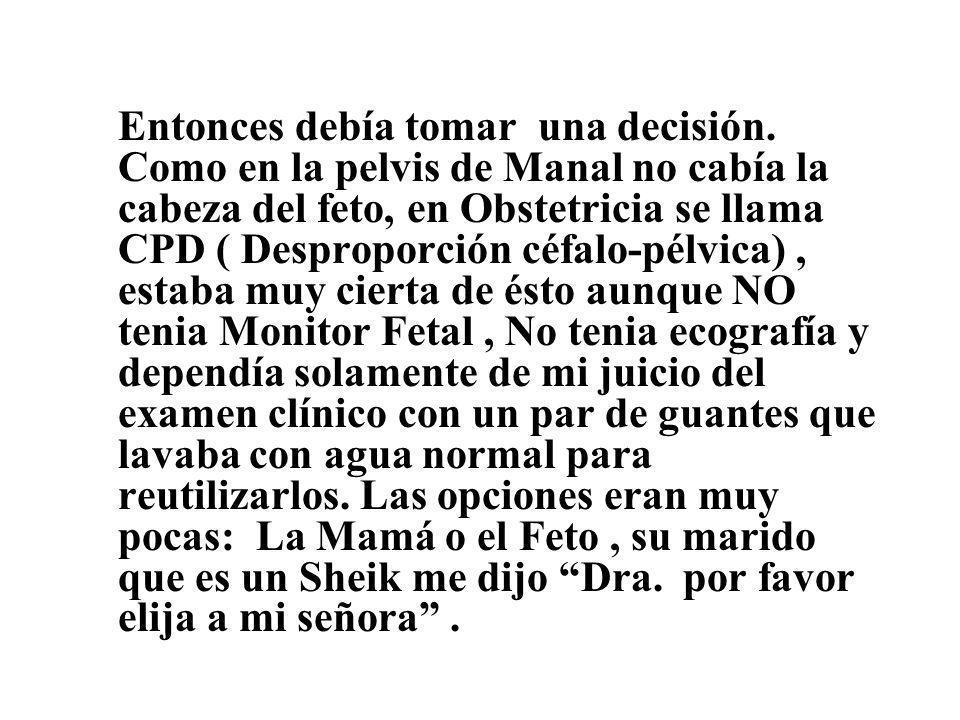 Entonces debía tomar una decisión. Como en la pelvis de Manal no cabía la cabeza del feto, en Obstetricia se llama CPD ( Desproporción céfalo-pélvica)